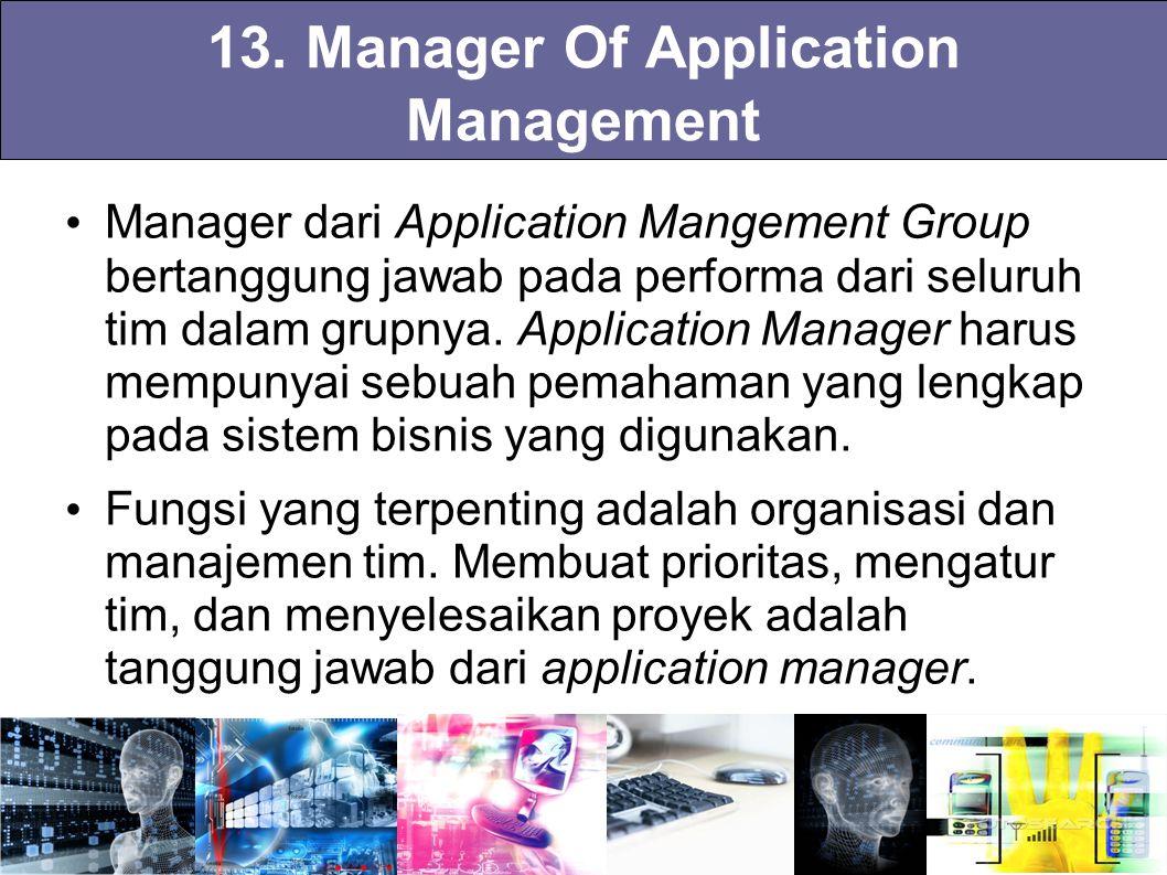 13. Manager Of Application Management Manager dari Application Mangement Group bertanggung jawab pada performa dari seluruh tim dalam grupnya. Applica