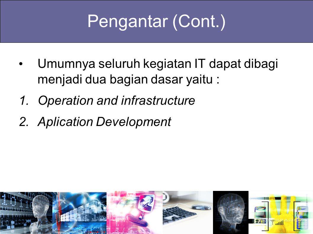 Pengantar (Cont.) Umumnya seluruh kegiatan IT dapat dibagi menjadi dua bagian dasar yaitu : 1.Operation and infrastructure 2.Aplication Development