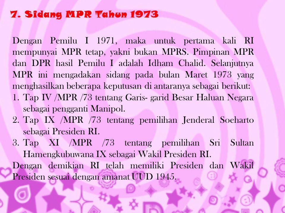 7. Sidang MPR Tahun 1973 Dengan Pemilu I 1971, maka untuk pertama kali RI mempunyai MPR tetap, yakni bukan MPRS. Pimpinan MPR dan DPR hasil Pemilu I a