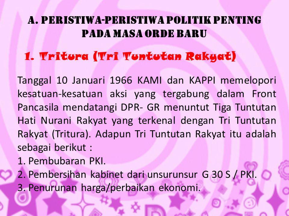 A. Peristiwa-Peristiwa Politik Penting Pada Masa Orde Baru 1. Tritura (Tri Tuntutan Rakyat) Tanggal 10 Januari 1966 KAMI dan KAPPI memelopori kesatuan