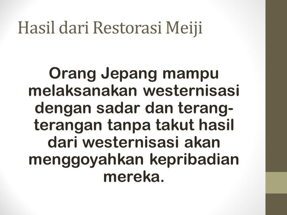 Hasil dari Restorasi Meiji Dengan kata lain, orang Jepang mempunyai idealisme yang sangat tinggi.