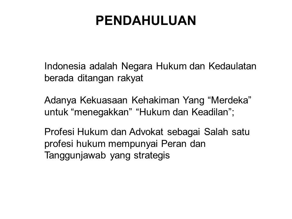 PENDAHULUAN Indonesia adalah Negara Hukum dan Kedaulatan berada ditangan rakyat Adanya Kekuasaan Kehakiman Yang Merdeka untuk menegakkan Hukum dan Keadilan ; Profesi Hukum dan Advokat sebagai Salah satu profesi hukum mempunyai Peran dan Tanggunjawab yang strategis
