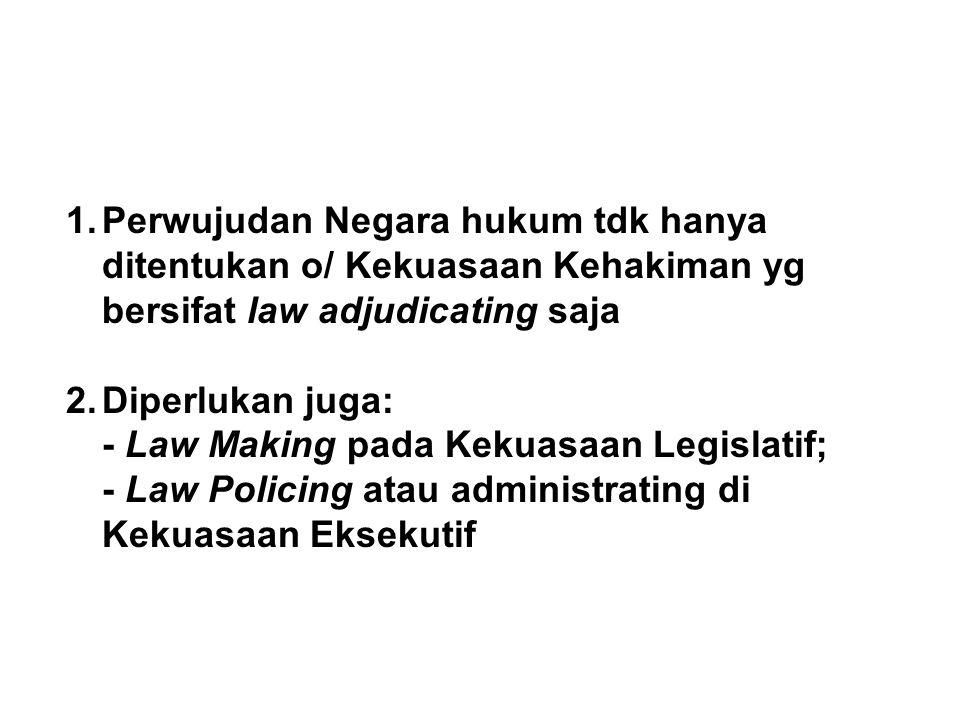 1.Perwujudan Negara hukum tdk hanya ditentukan o/ Kekuasaan Kehakiman yg bersifat law adjudicating saja 2.Diperlukan juga: - Law Making pada Kekuasaan Legislatif; - Law Policing atau administrating di Kekuasaan Eksekutif
