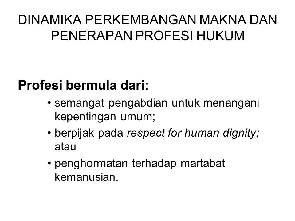 DINAMIKA PERKEMBANGAN MAKNA DAN PENERAPAN PROFESI HUKUM Profesi bermula dari: semangat pengabdian untuk menangani kepentingan umum; berpijak pada respect for human dignity; atau penghormatan terhadap martabat kemanusian.