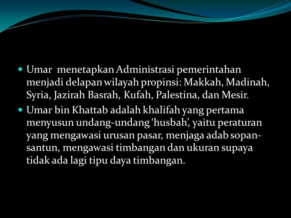 Umar menetapkan Administrasi pemerintahan menjadi delapan wilayah propinsi: Makkah, Madinah, Syria, Jazirah Basrah, Kufah, Palestina, dan Mesir. Umar
