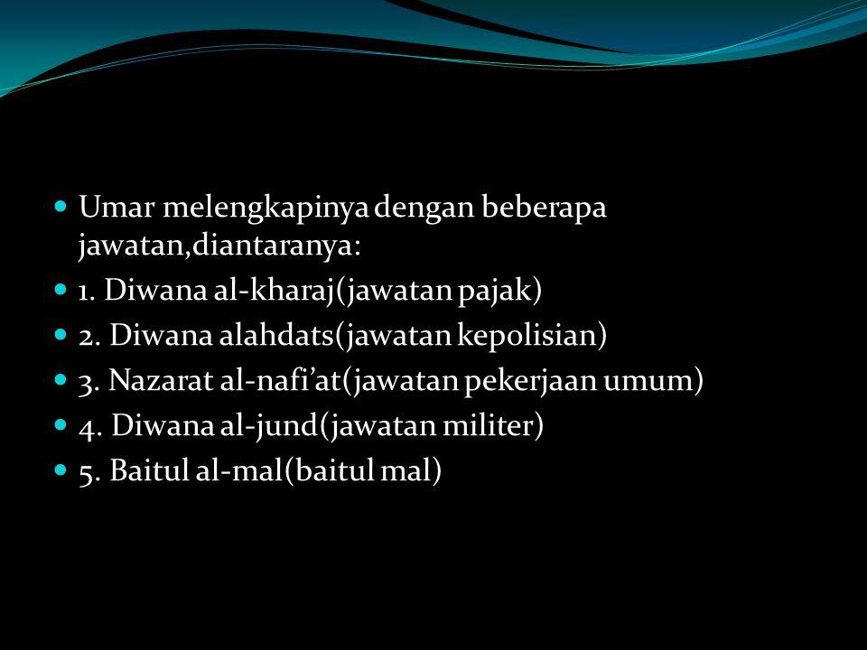 Umar melengkapinya dengan beberapa jawatan,diantaranya: 1. Diwana al-kharaj(jawatan pajak) 2. Diwana alahdats(jawatan kepolisian) 3. Nazarat al-nafi'a