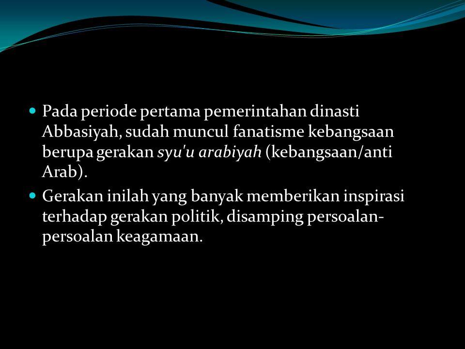 Pada periode pertama pemerintahan dinasti Abbasiyah, sudah muncul fanatisme kebangsaan berupa gerakan syu u arabiyah (kebangsaan/anti Arab).