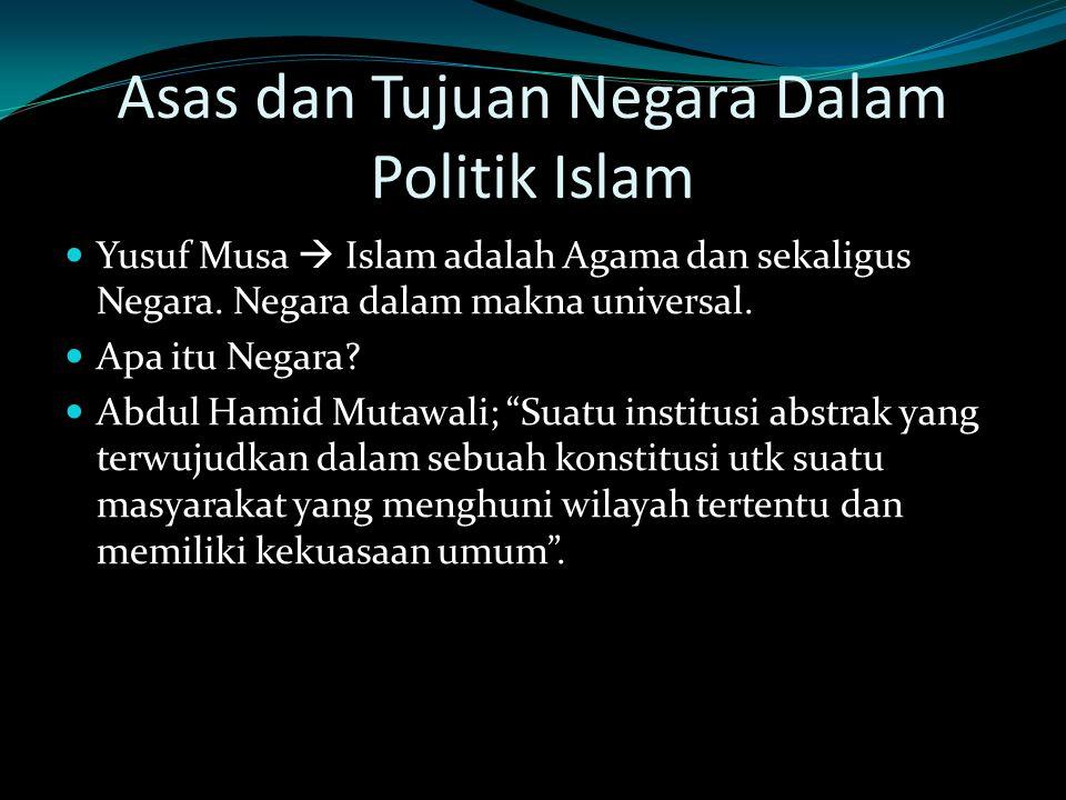 Asas dan Tujuan Negara Dalam Politik Islam Yusuf Musa  Islam adalah Agama dan sekaligus Negara. Negara dalam makna universal. Apa itu Negara? Abdul H