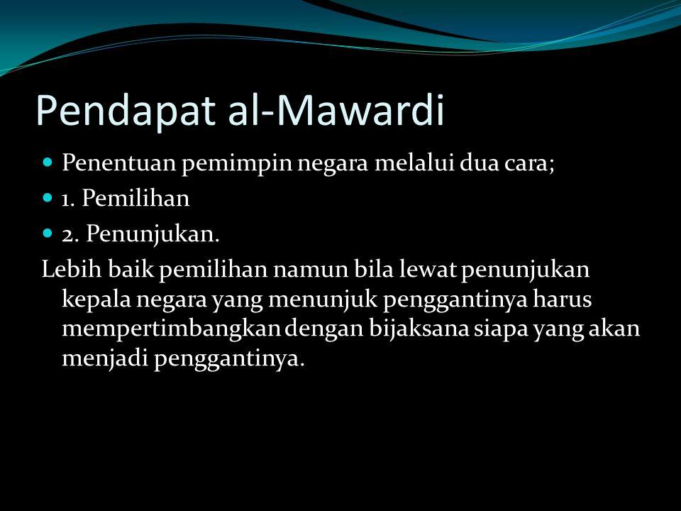 Pendapat al-Mawardi Penentuan pemimpin negara melalui dua cara; 1. Pemilihan 2. Penunjukan. Lebih baik pemilihan namun bila lewat penunjukan kepala ne