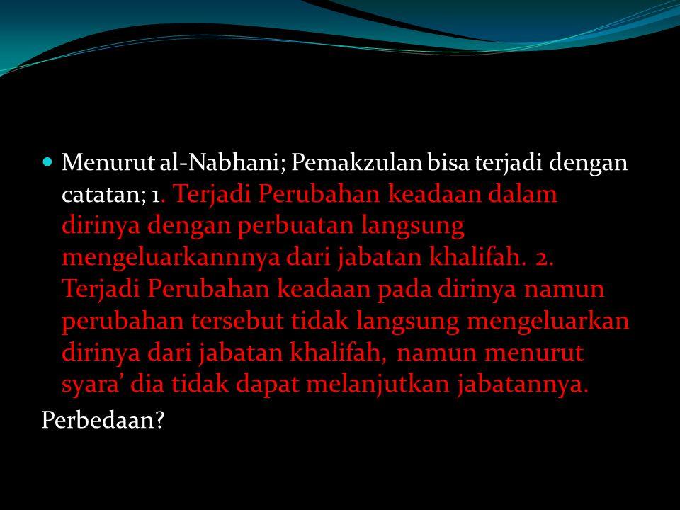 Menurut al-Nabhani; Pemakzulan bisa terjadi dengan catatan; 1. Terjadi Perubahan keadaan dalam dirinya dengan perbuatan langsung mengeluarkannnya dari