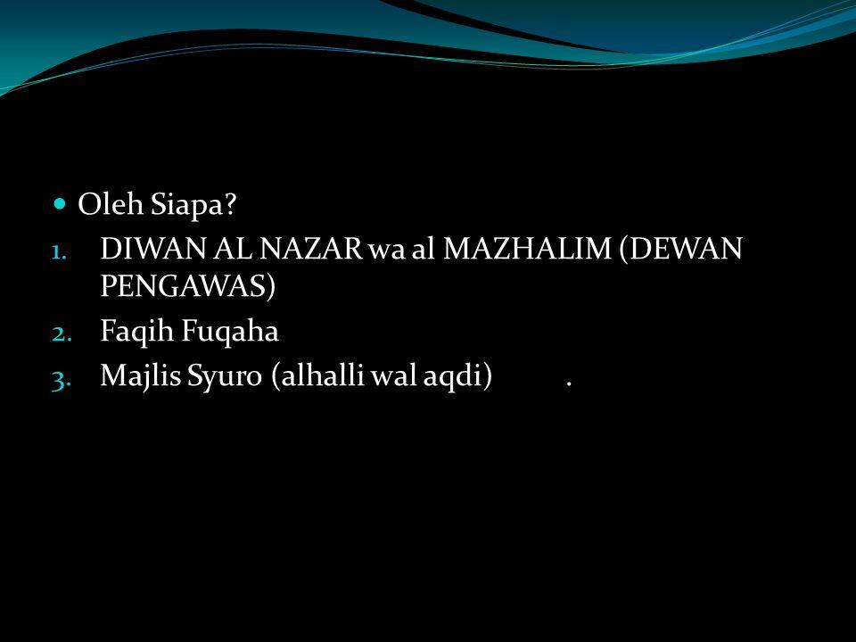 Oleh Siapa? 1. DIWAN AL NAZAR wa al MAZHALIM (DEWAN PENGAWAS) 2. Faqih Fuqaha 3. Majlis Syuro (alhalli wal aqdi).