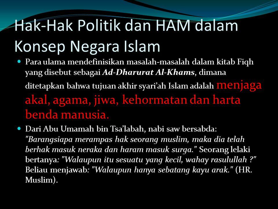 Hak-Hak Politik dan HAM dalam Konsep Negara Islam Para ulama mendefinisikan masalah-masalah dalam kitab Fiqh yang disebut sebagai Ad-Dharurat Al-Khams, dimana ditetapkan bahwa tujuan akhir syari'ah Islam adalah menjaga akal, agama, jiwa, kehormatan dan harta benda manusia.