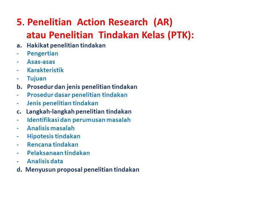 5. Penelitian Action Research (AR) atau Penelitian Tindakan Kelas (PTK): a. Hakikat penelitian tindakan -Pengertian -Asas-asas -Karakteristik -Tujuan