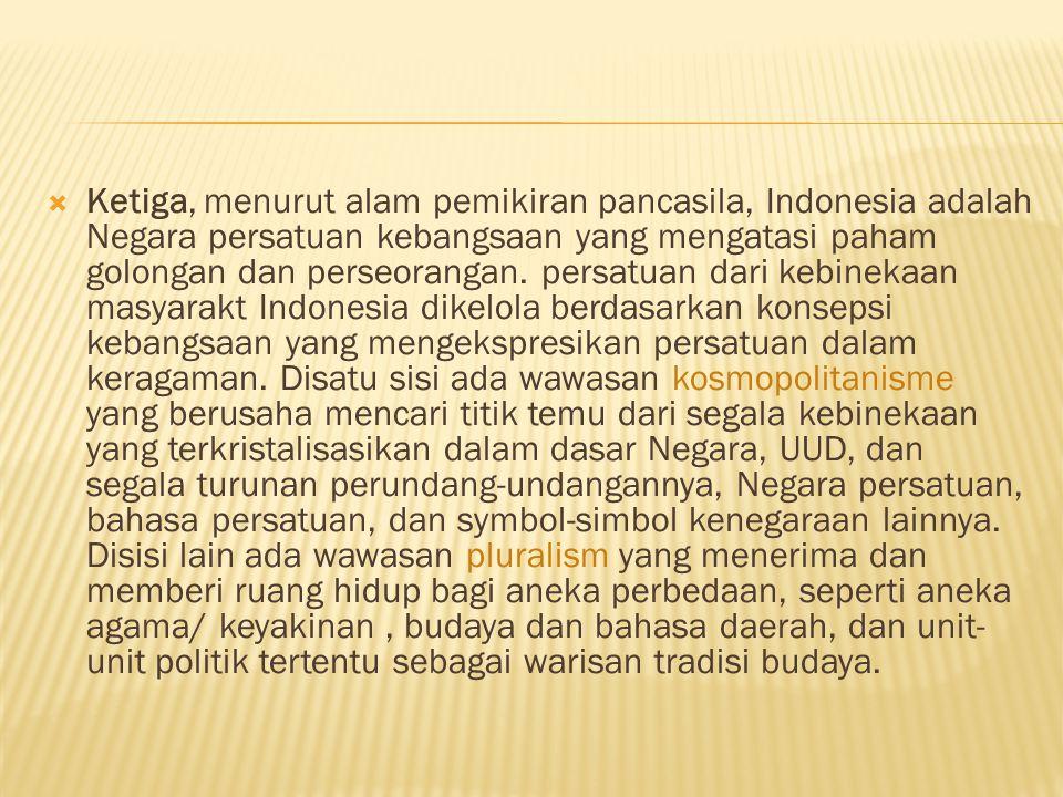  Ketiga, menurut alam pemikiran pancasila, Indonesia adalah Negara persatuan kebangsaan yang mengatasi paham golongan dan perseorangan. persatuan dar