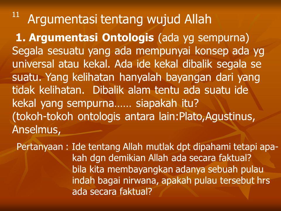 Argumentasi tentang wujud Allah 1. Argumentasi Ontologis (ada yg sempurna) Segala sesuatu yang ada mempunyai konsep ada yg universal atau kekal. Ada i