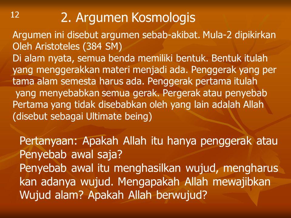 12 2. Argumen Kosmologis Argumen ini disebut argumen sebab-akibat. Mula-2 dipikirkan Oleh Aristoteles (384 SM) Di alam nyata, semua benda memiliki ben