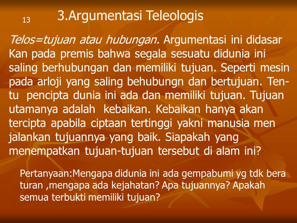13 3.Argumentasi Teleologis Telos=tujuan atau hubungan. Argumentasi ini didasar Kan pada premis bahwa segala sesuatu didunia ini saling berhubungan da