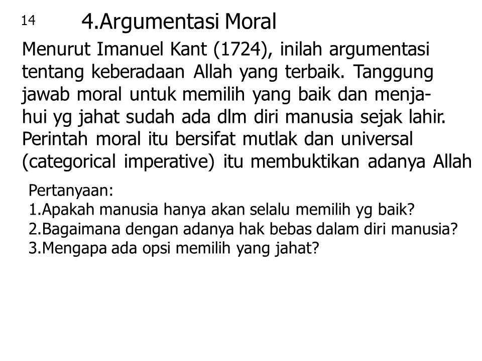 14 4.Argumentasi Moral Menurut Imanuel Kant (1724), inilah argumentasi tentang keberadaan Allah yang terbaik. Tanggung jawab moral untuk memilih yang
