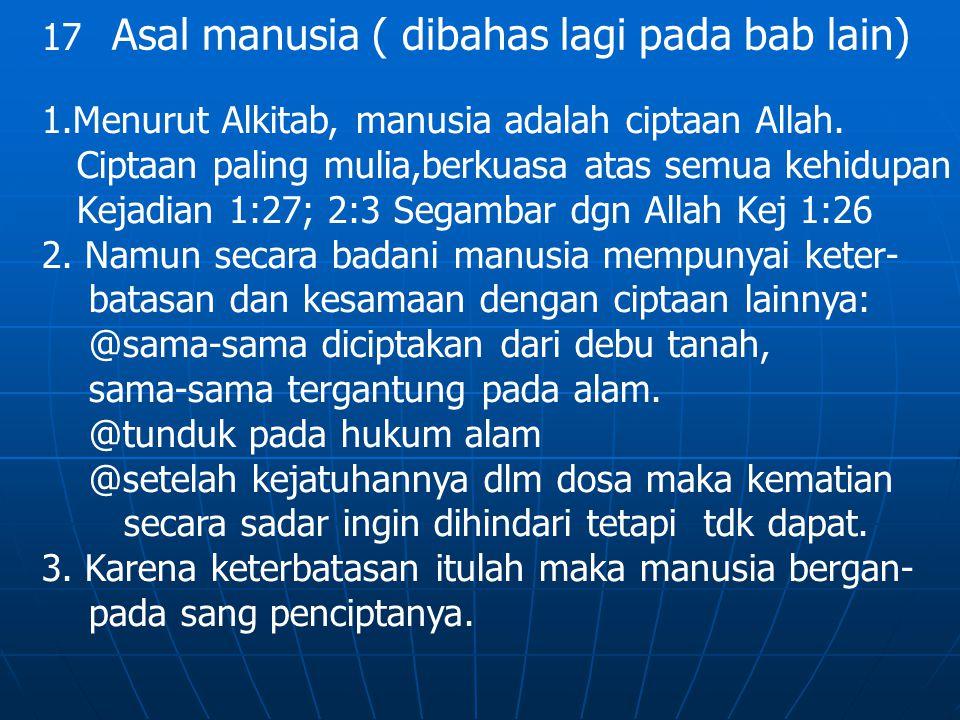 17 Asal manusia ( dibahas lagi pada bab lain) 1.Menurut Alkitab, manusia adalah ciptaan Allah. Ciptaan paling mulia,berkuasa atas semua kehidupan Keja