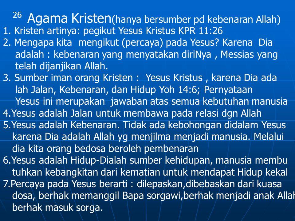26 Agama Kristen (hanya bersumber pd kebenaran Allah) 1.Kristen artinya: pegikut Yesus Kristus KPR 11:26 2.Mengapa kita mengikut (percaya) pada Yesus?