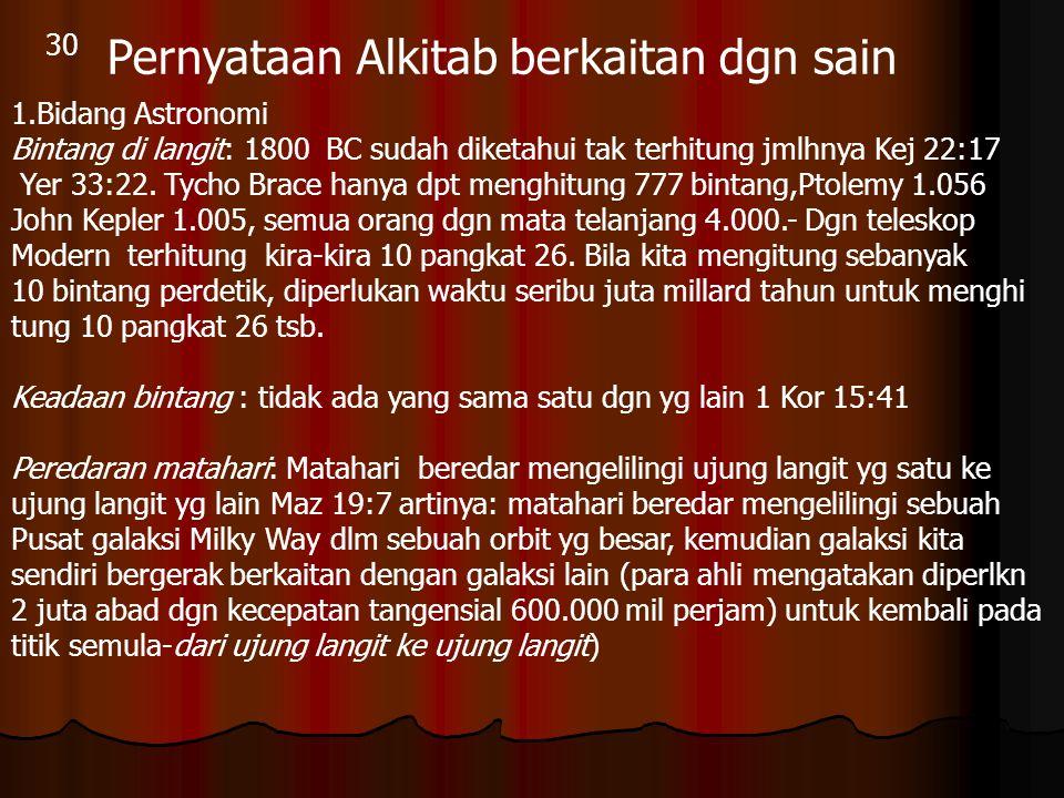 30 Pernyataan Alkitab berkaitan dgn sain 1.Bidang Astronomi Bintang di langit: 1800 BC sudah diketahui tak terhitung jmlhnya Kej 22:17 Yer 33:22. Tych