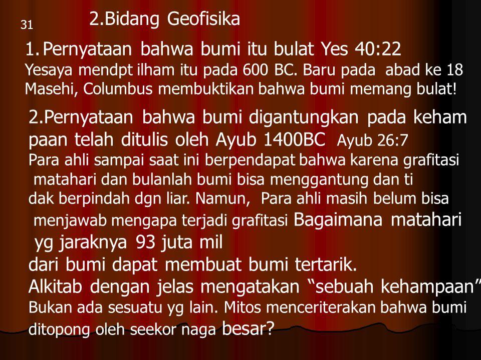 31 2.Bidang Geofisika 1.Pernyataan bahwa bumi itu bulat Yes 40:22 Yesaya mendpt ilham itu pada 600 BC. Baru pada abad ke 18 Masehi, Columbus membuktik