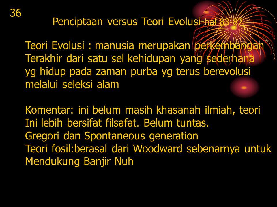 36 Penciptaan versus Teori Evolusi- hal 83-87 Teori Evolusi : manusia merupakan perkembangan Terakhir dari satu sel kehidupan yang sederhana yg hidup