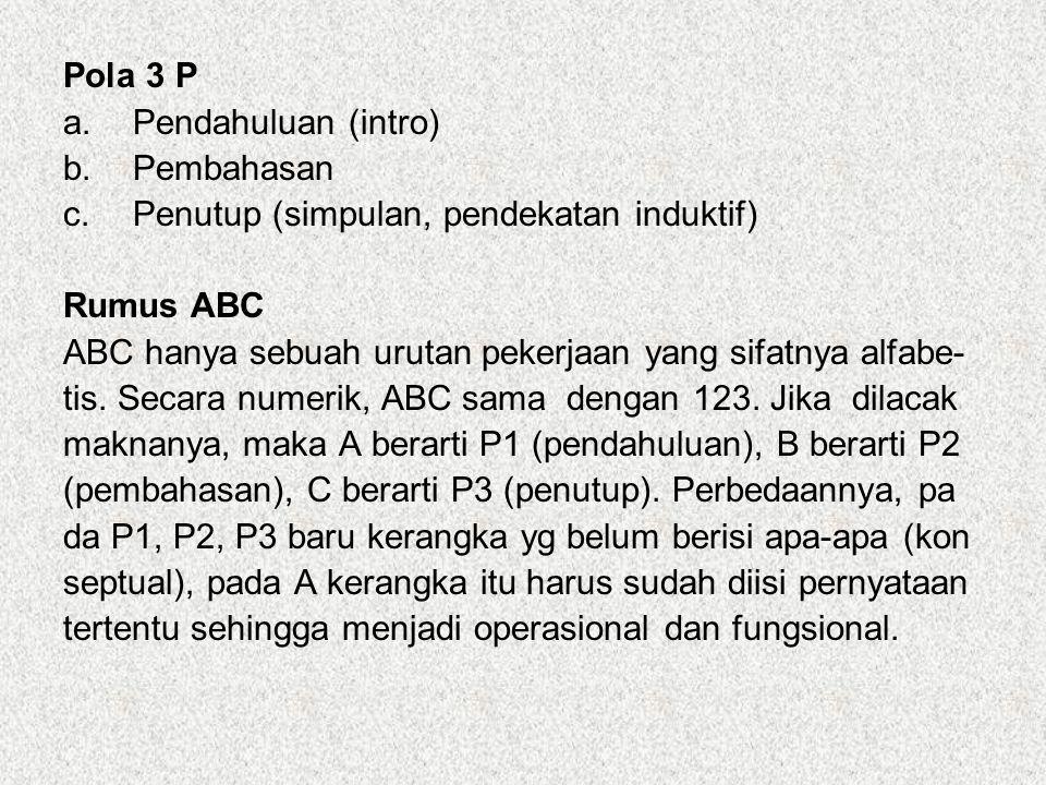 Pola 3 P a.Pendahuluan (intro) b.Pembahasan c.Penutup (simpulan, pendekatan induktif) Rumus ABC ABC hanya sebuah urutan pekerjaan yang sifatnya alfabe
