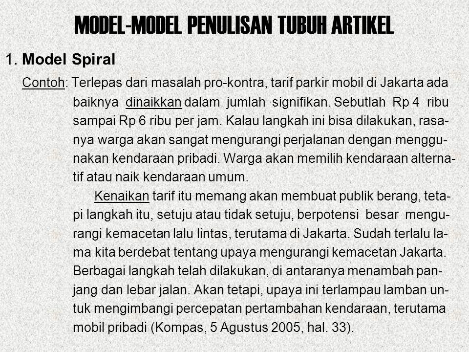 MODEL-MODEL PENULISAN TUBUH ARTIKEL 1. Model Spiral Contoh: Terlepas dari masalah pro-kontra, tarif parkir mobil di Jakarta ada baiknya dinaikkan dala