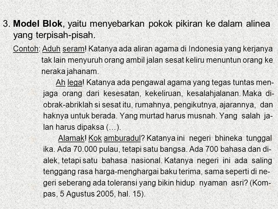 3. Model Blok, yaitu menyebarkan pokok pikiran ke dalam alinea yang terpisah-pisah. Contoh: Aduh seram! Katanya ada aliran agama di Indonesia yang ker