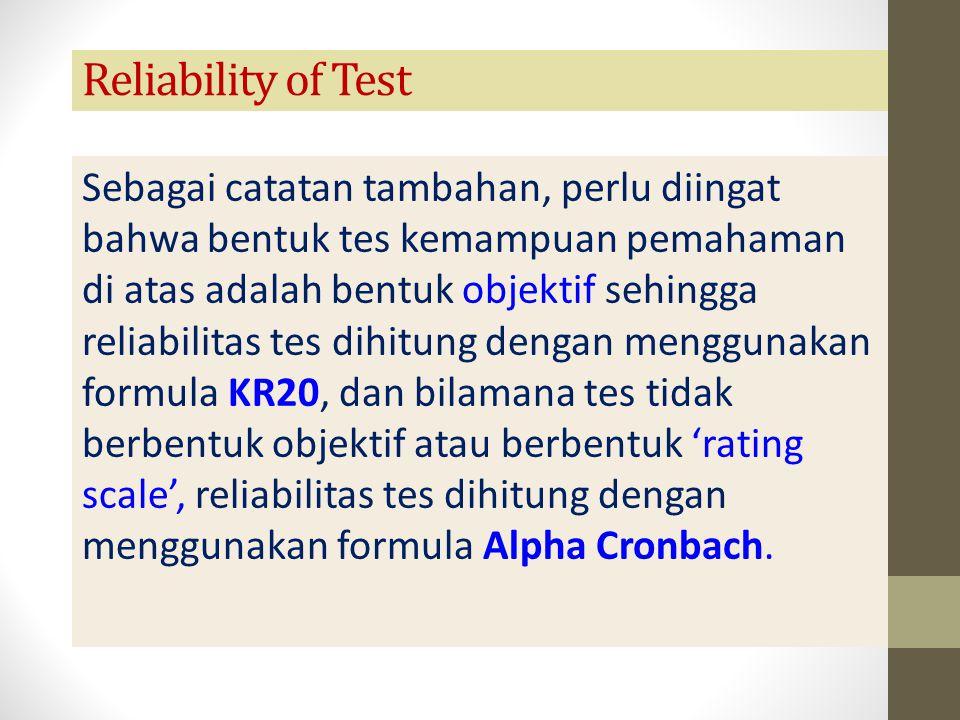 Reliability of Test Sebagai catatan tambahan, perlu diingat bahwa bentuk tes kemampuan pemahaman di atas adalah bentuk objektif sehingga reliabilitas