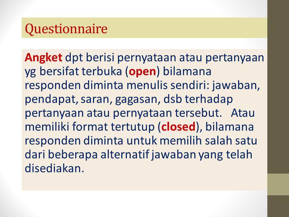 Questionnaire Angket dpt berisi pernyataan atau pertanyaan yg bersifat terbuka (open) bilamana responden diminta menulis sendiri: jawaban, pendapat, s