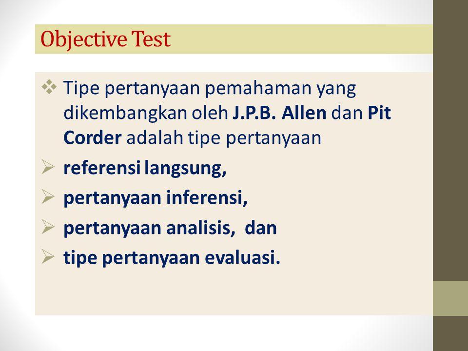 Objective Test  Tipe pertanyaan pemahaman yang dikembangkan oleh J.P.B. Allen dan Pit Corder adalah tipe pertanyaan  referensi langsung,  pertanyaa