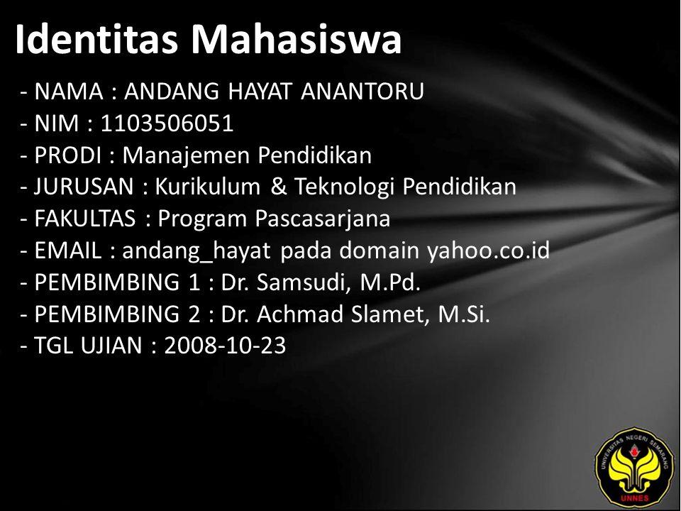 Identitas Mahasiswa - NAMA : ANDANG HAYAT ANANTORU - NIM : 1103506051 - PRODI : Manajemen Pendidikan - JURUSAN : Kurikulum & Teknologi Pendidikan - FAKULTAS : Program Pascasarjana - EMAIL : andang_hayat pada domain yahoo.co.id - PEMBIMBING 1 : Dr.