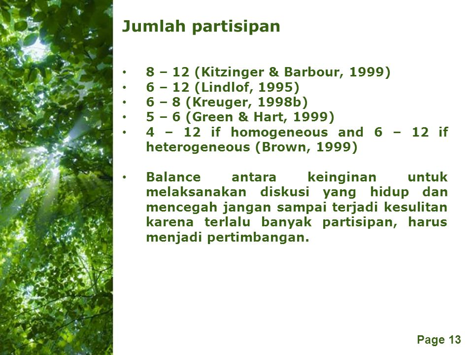 Free Powerpoint Templates Page 13 Jumlah partisipan 8 – 12 (Kitzinger & Barbour, 1999) 6 – 12 (Lindlof, 1995) 6 – 8 (Kreuger, 1998b) 5 – 6 (Green & Ha
