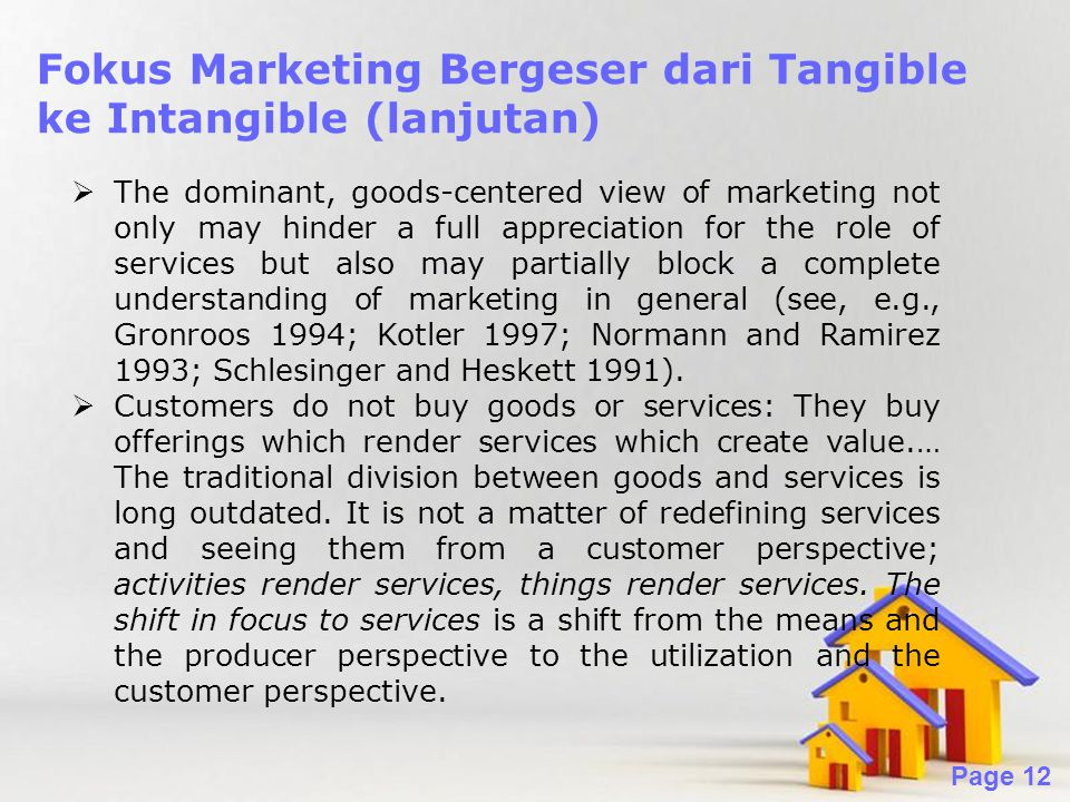 Powerpoint Templates Page 12 Fokus Marketing Bergeser dari Tangible ke Intangible (lanjutan)  The dominant, goods-centered view of marketing not only