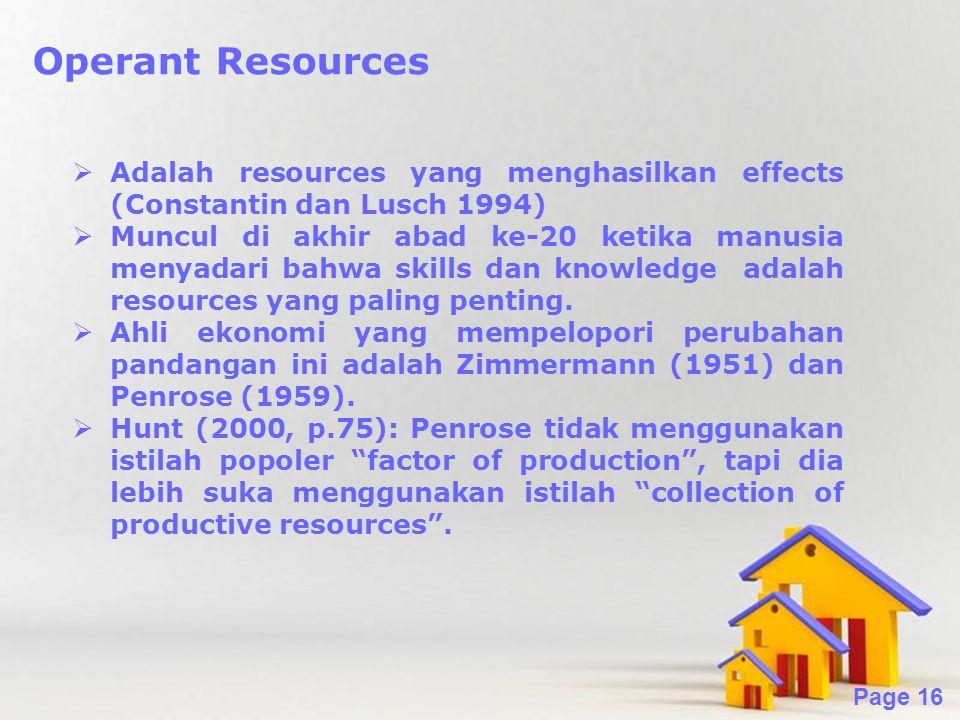 Powerpoint Templates Page 16 Operant Resources  Adalah resources yang menghasilkan effects (Constantin dan Lusch 1994)  Muncul di akhir abad ke-20 ketika manusia menyadari bahwa skills dan knowledge adalah resources yang paling penting.