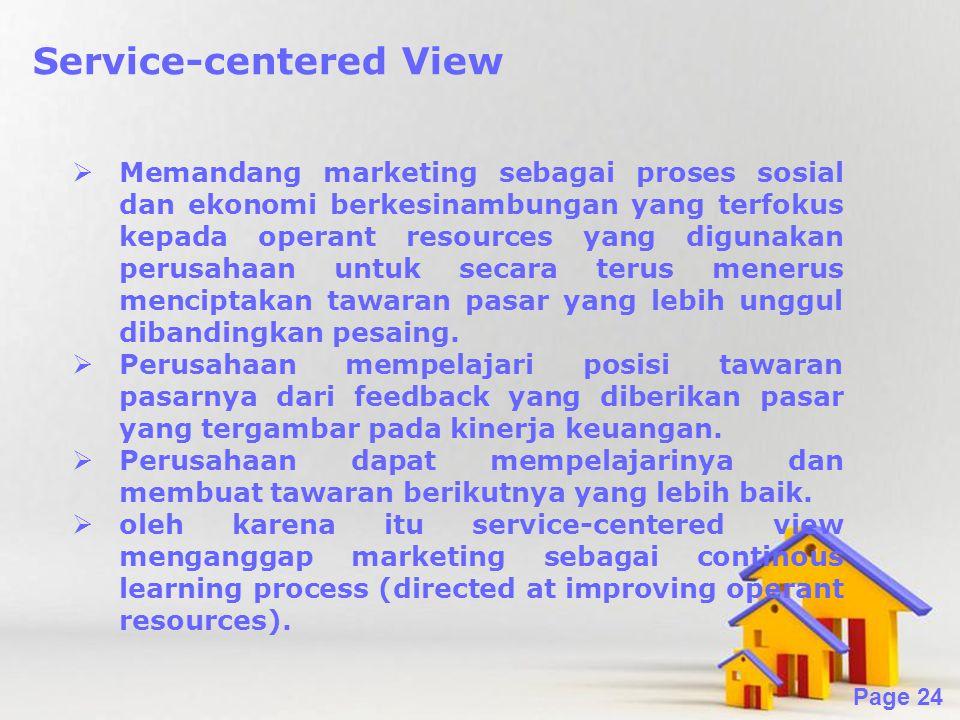 Powerpoint Templates Page 24 Service-centered View  Memandang marketing sebagai proses sosial dan ekonomi berkesinambungan yang terfokus kepada operant resources yang digunakan perusahaan untuk secara terus menerus menciptakan tawaran pasar yang lebih unggul dibandingkan pesaing.