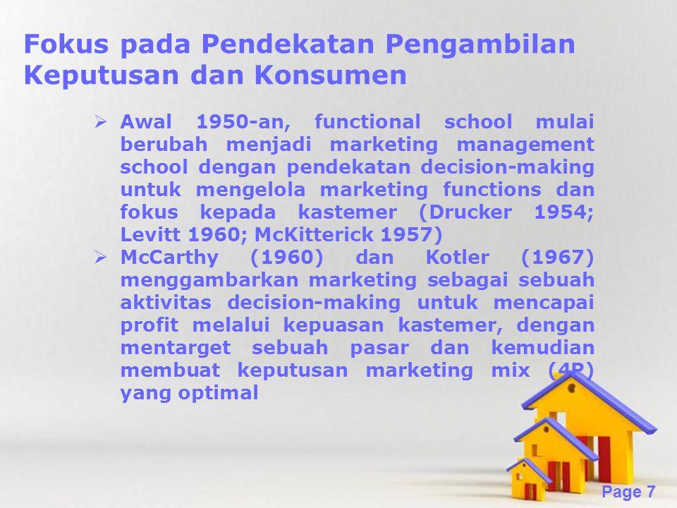 Powerpoint Templates Page 7 Fokus pada Pendekatan Pengambilan Keputusan dan Konsumen  Awal 1950-an, functional school mulai berubah menjadi marketing management school dengan pendekatan decision-making untuk mengelola marketing functions dan fokus kepada kastemer (Drucker 1954; Levitt 1960; McKitterick 1957)  McCarthy (1960) dan Kotler (1967) menggambarkan marketing sebagai sebuah aktivitas decision-making untuk mencapai profit melalui kepuasan kastemer, dengan mentarget sebuah pasar dan kemudian membuat keputusan marketing mix (4P) yang optimal