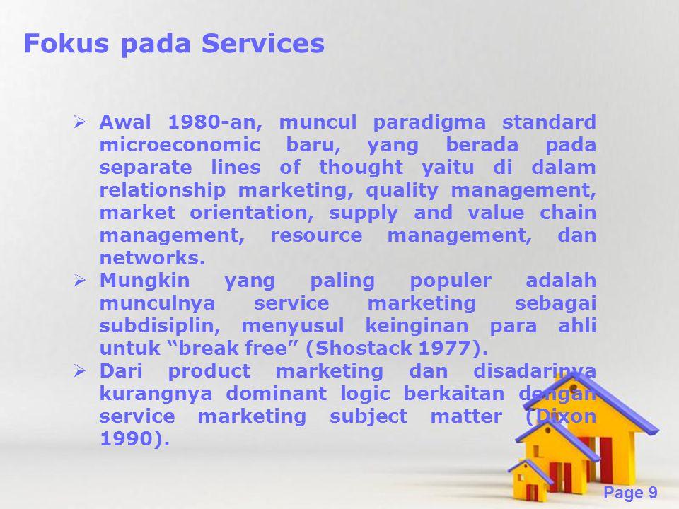 Powerpoint Templates Page 9 Fokus pada Services  Awal 1980-an, muncul paradigma standard microeconomic baru, yang berada pada separate lines of thought yaitu di dalam relationship marketing, quality management, market orientation, supply and value chain management, resource management, dan networks.