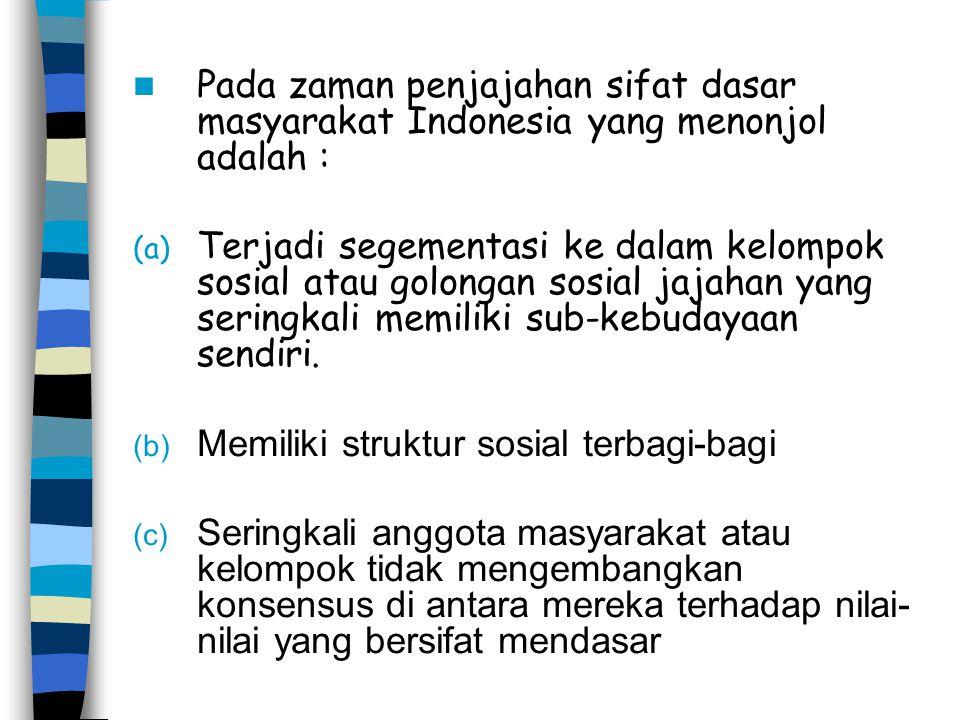 Pada zaman penjajahan sifat dasar masyarakat Indonesia yang menonjol adalah : (a) Terjadi segementasi ke dalam kelompok sosial atau golongan sosial ja