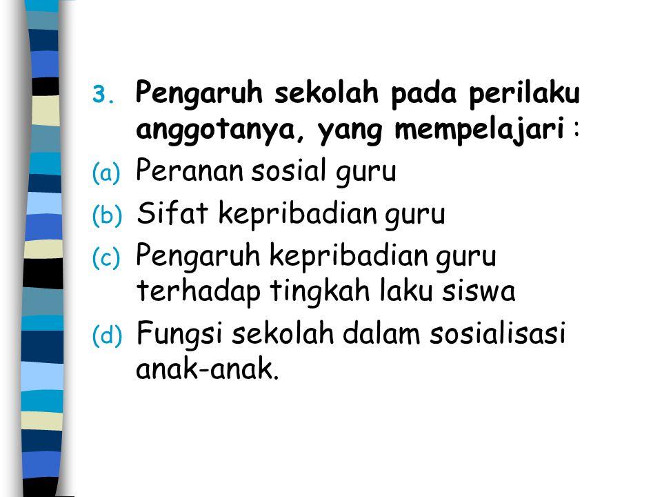 3. Pengaruh sekolah pada perilaku anggotanya, yang mempelajari : (a) Peranan sosial guru (b) Sifat kepribadian guru (c) Pengaruh kepribadian guru terh