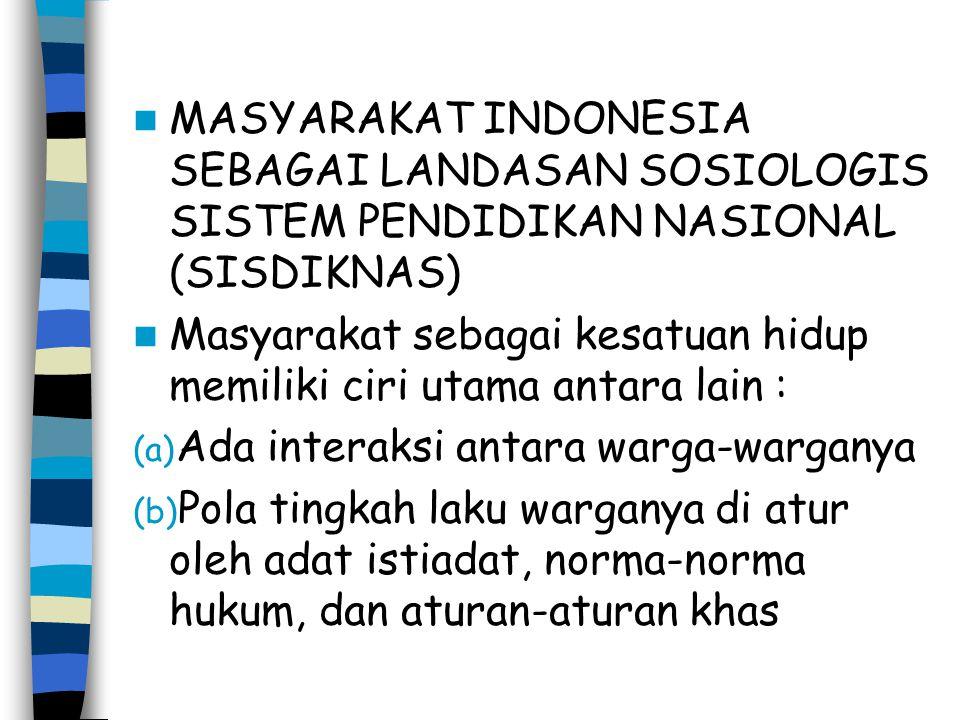 MASYARAKAT INDONESIA SEBAGAI LANDASAN SOSIOLOGIS SISTEM PENDIDIKAN NASIONAL (SISDIKNAS) Masyarakat sebagai kesatuan hidup memiliki ciri utama antara l