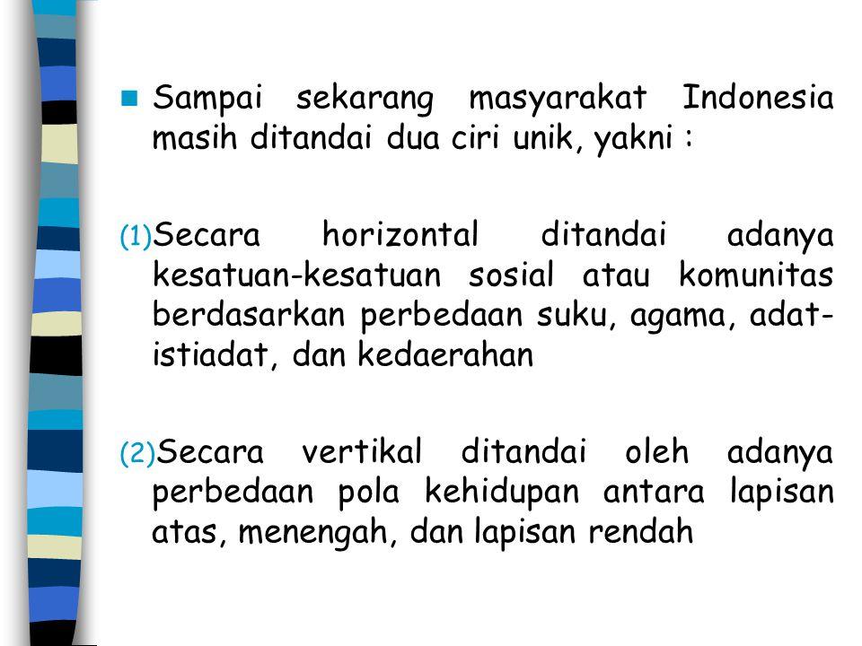 Sampai sekarang masyarakat Indonesia masih ditandai dua ciri unik, yakni : (1) Secara horizontal ditandai adanya kesatuan-kesatuan sosial atau komunit
