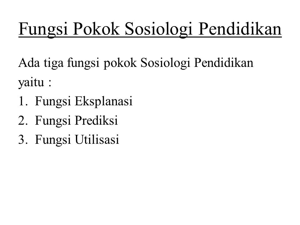 Fungsi Pokok Sosiologi Pendidikan Ada tiga fungsi pokok Sosiologi Pendidikan yaitu : 1.Fungsi Eksplanasi 2.Fungsi Prediksi 3.Fungsi Utilisasi