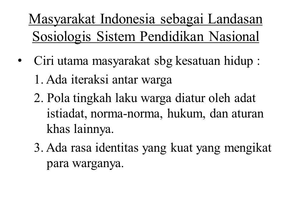 Masyarakat Indonesia sebagai Landasan Sosiologis Sistem Pendidikan Nasional Ciri utama masyarakat sbg kesatuan hidup : 1. Ada iteraksi antar warga 2.