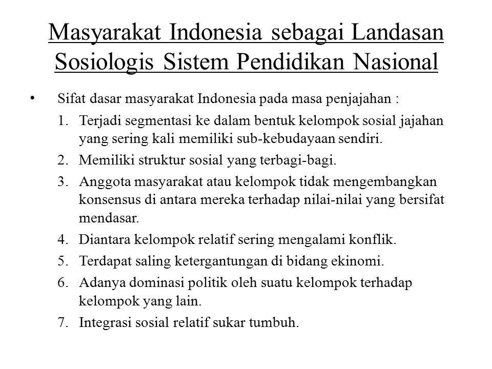 Masyarakat Indonesia sebagai Landasan Sosiologis Sistem Pendidikan Nasional Sifat dasar masyarakat Indonesia pada masa penjajahan : 1.Terjadi segmenta