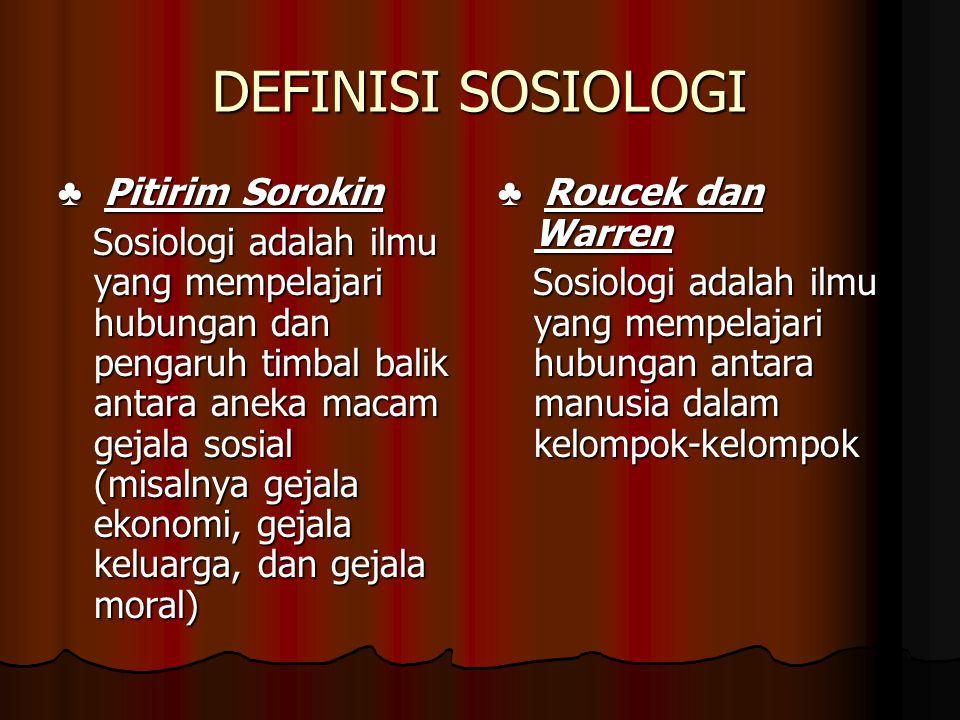 DEFINISI SOSIOLOGI ♣ Pitirim Sorokin Sosiologi adalah ilmu yang mempelajari hubungan dan pengaruh timbal balik antara aneka macam gejala sosial (misal