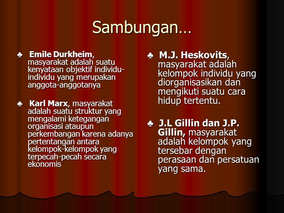Sambungan… ♣ Emile Durkheim, masyarakat adalah suatu kenyataan objektif individu- individu yang merupakan anggota-anggotanya ♣ Karl Marx, masyarakat a