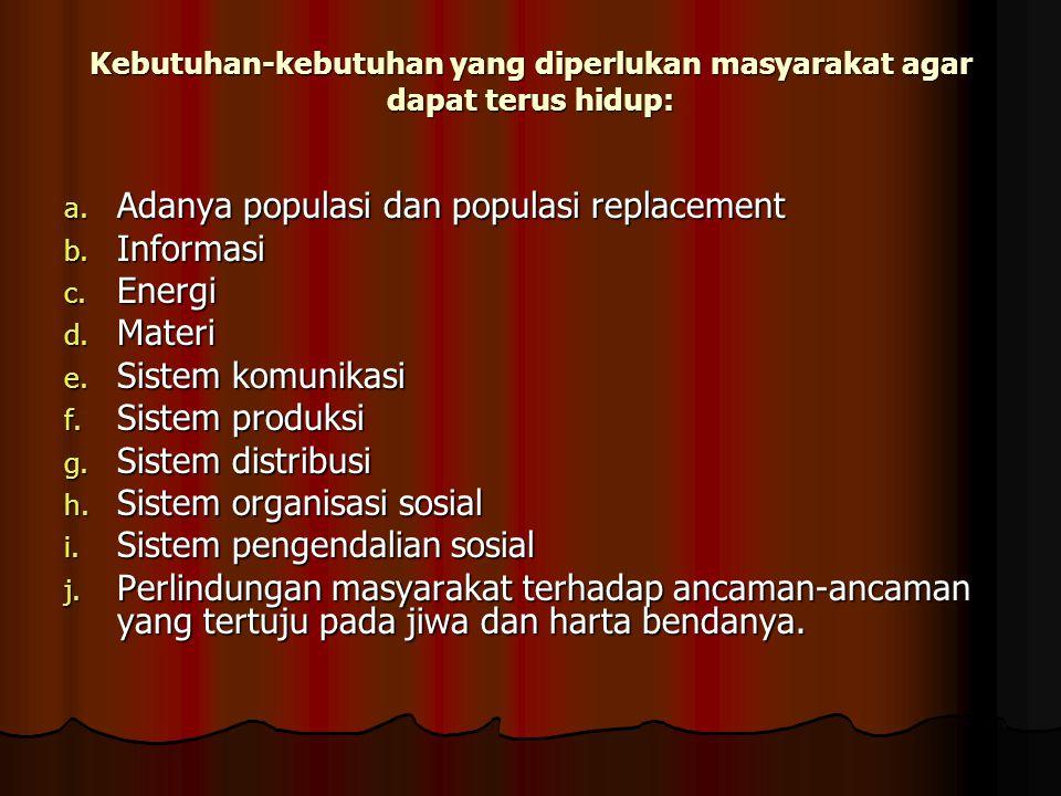Kebutuhan-kebutuhan yang diperlukan masyarakat agar dapat terus hidup: a. Adanya populasi dan populasi replacement b. Informasi c. Energi d. Materi e.